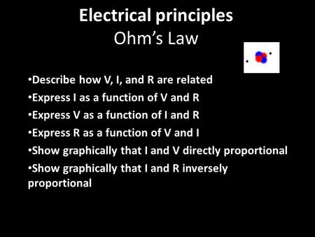 Electrical principles Ohm's Law Describe how V, I, and R are related Express I as a function of V and R Express V as a function of I and R Express R as.