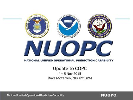 1 NUOPC National Unified Operational Prediction Capability Update to COPC 4 – 5 Nov 2015 Dave McCarren, NUOPC DPM.
