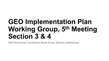GEO Implementation Plan Working Group, 5 th Meeting Section 3 & 4 GEO Secretariat, Conference Room 8 Jura, Geneva, Switzerland.