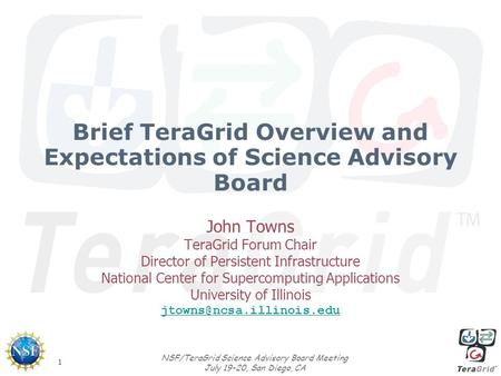 1 NSF/TeraGrid Science Advisory Board Meeting July 19-20, San Diego, CA Brief TeraGrid Overview and Expectations of Science Advisory Board John Towns TeraGrid.