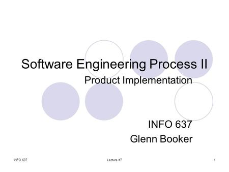 INFO 637Lecture #71 Software Engineering Process II Product Implementation INFO 637 Glenn Booker.
