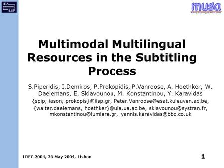 LREC 2004, 26 May 2004, Lisbon 1 Multimodal Multilingual Resources in the Subtitling Process S.Piperidis, I.Demiros, P.Prokopidis, P.Vanroose, A. Hoethker,