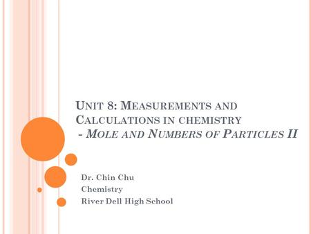 U NIT 8: M EASUREMENTS AND C ALCULATIONS IN CHEMISTRY - M OLE AND N UMBERS OF P ARTICLES II Dr. Chin Chu Chemistry River Dell High School.