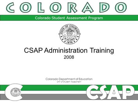 Colorado Student Assessment Program Colorado Department of Education Unit of Student Assessment CSAP Administration Training 2008.