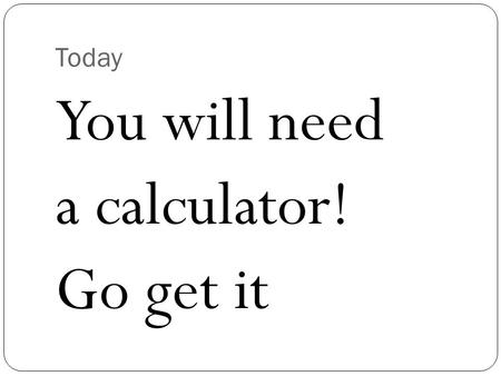 Today You will need a calculator! Go get it. Counting Atoms.