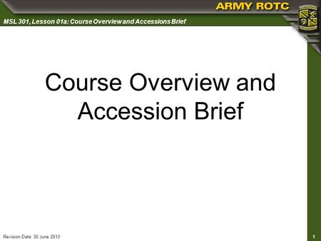 1 MSL 301, Lesson 01a: Course Overview and Accessions Brief Revision Date: 30 June 2013 Course Overview and Accession Brief.