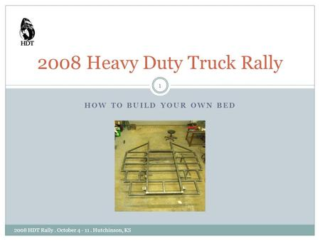 HOW TO BUILD YOUR OWN BED 2008 Heavy Duty Truck Rally 1 2008 HDT Rally. October 4 - 11. Hutchinson, KS.