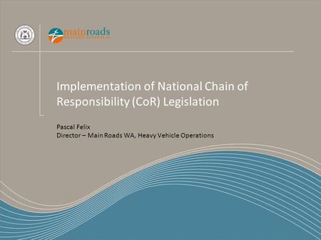Implementation of National Chain of Responsibility (CoR) Legislation Pascal Felix Director – Main Roads WA, Heavy Vehicle Operations.