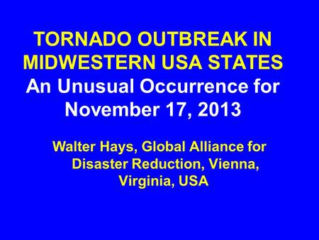 TORNADO OUTBREAK IN MIDWESTERN USA STATES An Unusual Occurrence for November 17, 2013 Walter Hays, Global Alliance for Disaster Reduction, Vienna, Virginia,