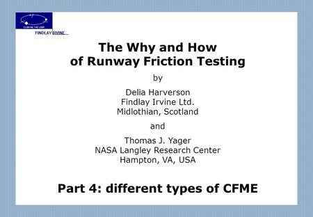 The Why and How of Runway Friction Testing by Delia Harverson Findlay Irvine Ltd. Midlothian, Scotland and Thomas J. Yager NASA Langley Research Center.