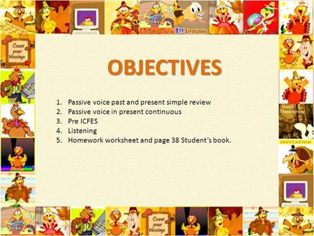 OBJECTIVES 1.Passive voice past and present simple review 2.Passive voice in present continuous 3.Pre ICFES 4.Listening 5.Homework worksheet and page 38.