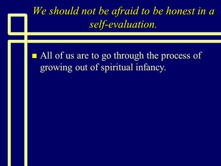 We should not be afraid to be honest in a self-evaluation. n All of us are to go through the process of growing out of spiritual infancy.