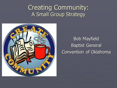Creating Community: A Small Group Strategy Bob Mayfield Baptist General Convention of Oklahoma.