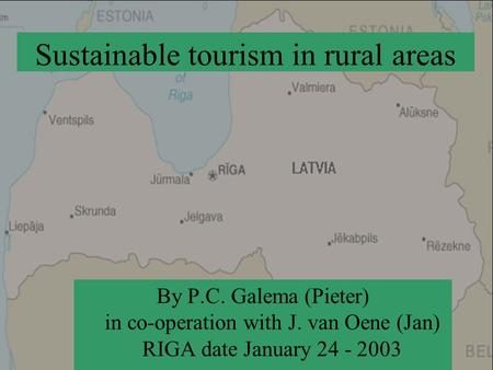 Sustainable tourism in rural areas By P.C. Galema (Pieter) in co-operation with J. van Oene (Jan) RIGA date January 24 - 2003.