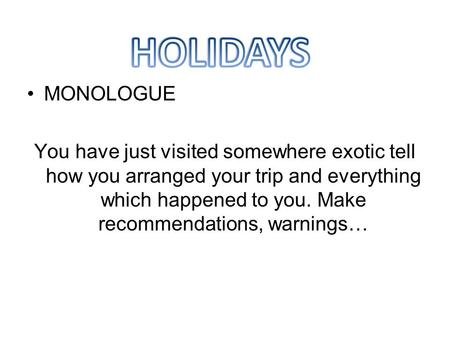 MONOLOGUE You have just visited somewhere exotic tell how you arranged your trip and everything which happened to you. Make recommendations, warnings…