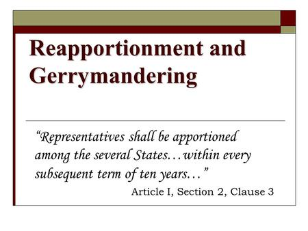 "Reapportionment and Gerrymandering ""Representatives shall be apportioned among the several States…within every subsequent term of ten years…"" Article I,"
