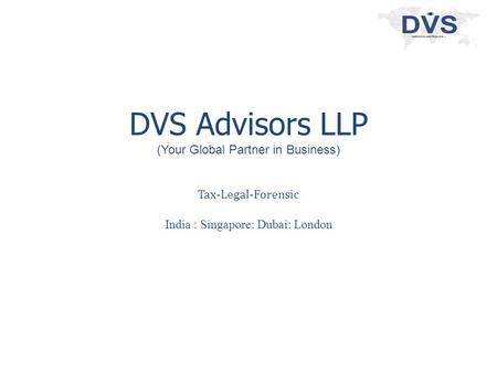 DVS Advisors LLP (Your Global Partner in Business) Tax-Legal-Forensic India : Singapore: Dubai: London.