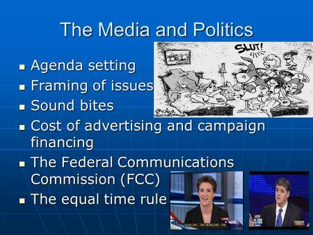 The Media and Politics Agenda setting Agenda setting Framing of issues Framing of issues Sound bites Sound bites Cost of advertising and campaign financing.