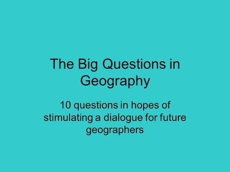 The Big Questions in Geography 10 questions in hopes of stimulating a dialogue for future geographers.