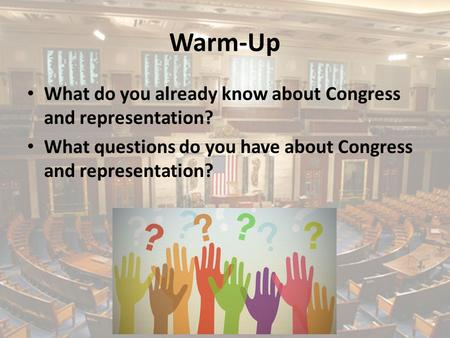Warm-Up What do you already know about Congress and representation? What questions do you have about Congress and representation?