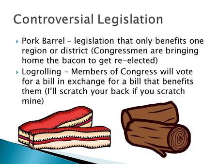  Pork Barrel – legislation that only benefits one region or district (Congressmen are bringing home the bacon to get re-elected)  Logrolling – Members.