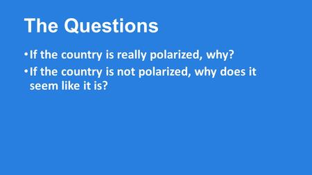 The Questions If the country is really polarized, why? If the country is not polarized, why does it seem like it is?
