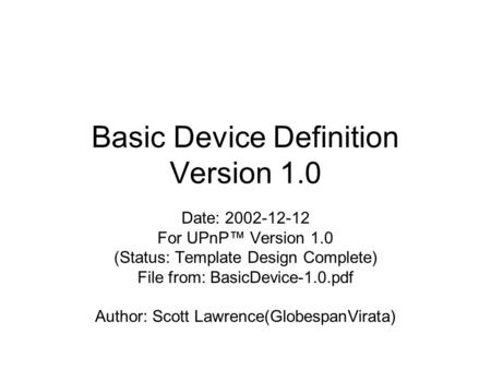 Basic Device Definition Version 1.0 Date: 2002-12-12 For UPnP™ Version 1.0 (Status: Template Design Complete) File from: BasicDevice-1.0.pdf Author: Scott.