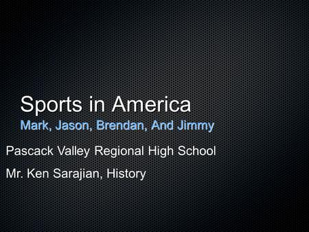 Sports in America Mark, Jason, Brendan, And Jimmy Pascack Valley Regional High School Mr. Ken Sarajian, History.