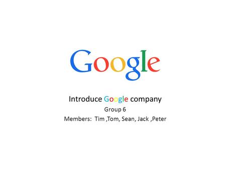 Introduce Google company Group 6 Members: Tim,Tom, Sean, Jack,Peter.