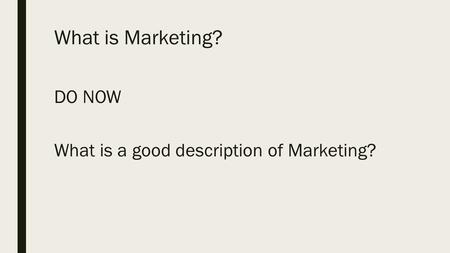 What is Marketing? DO NOW What is a good description of Marketing?