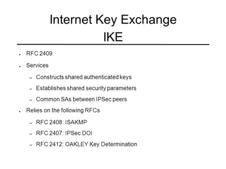Internet Key Exchange IKE ● RFC 2409 ● Services – Constructs shared authenticated keys – Establishes shared security parameters – Common SAs between IPSec.