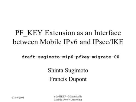 07/03/2005 62nd IETF – Minneapolis Mobile IPv6 WG meeting PF_KEY Extension as an Interface between Mobile IPv6 and IPsec/IKE Shinta Sugimoto Francis Dupont.