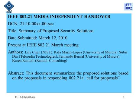 11 IEEE 802.21 MEDIA INDEPENDENT HANDOVER DCN: 21-10-00xx-00-sec Title: Summary of Proposed Security Solutions Date Submitted: March 12, 2010 Present at.
