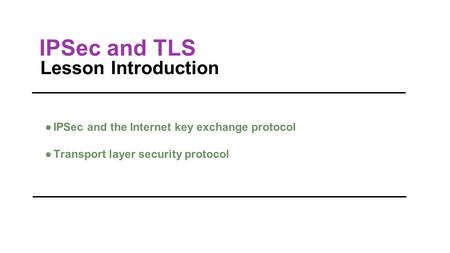 IPSec and TLS Lesson Introduction ●IPSec and the Internet key exchange protocol ●Transport layer security protocol.