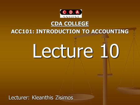 CDA COLLEGE ACC101: INTRODUCTION TO ACCOUNTING Lecture 10 Lecture 10 Lecturer: Kleanthis Zisimos.