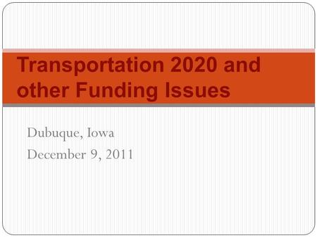 Transportation 2020 and other Funding Issues Dubuque, Iowa December 9, 2011.