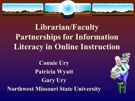 Librarian/Faculty Partnerships for Information Literacy in Online Instruction Connie Ury Patricia Wyatt Gary Ury Northwest Missouri State University.