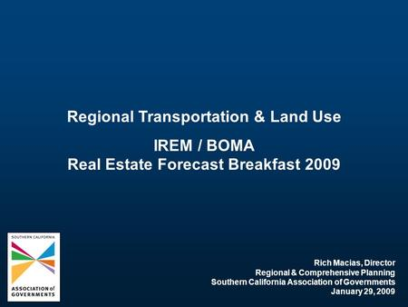 Regional Transportation & Land Use IREM / BOMA Real Estate Forecast Breakfast 2009 Rich Macias, Director Regional & Comprehensive Planning Southern California.