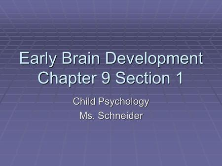 Early Brain Development Chapter 9 Section 1 Child Psychology Ms. Schneider.