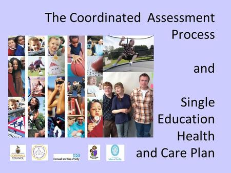 The Coordinated Assessment Process and Single Education Health and Care Plan.