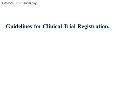 Guidelines for Clinical Trial Registration.. Background. In 2005 the International Committee of Medical Journal Editors (ICMJE) announced that in order.