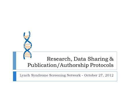 Research, Data Sharing & Publication/Authorship Protocols Lynch Syndrome Screening Network - October 27, 2012.