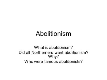 Abolitionism What is abolitionism? Did all Northerners want abolitionism? Why? Who were famous abolitionists?