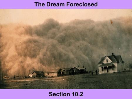 Section 10.2 The Dream Foreclosed. Today's Agenda 10.2 Slide Show Presentations Homework Finish reading Chapter 10.2 & begin 10.3 Quiz on Chapter 10 Thursday.