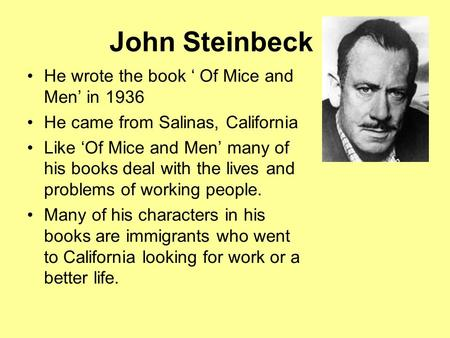 John Steinbeck He wrote the book ' Of Mice and Men' in 1936 He came from Salinas, California Like 'Of Mice and Men' many of his books deal with the lives.
