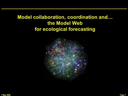 1 May 2008Page 1 Model collaboration, coordination and… the Model Web for ecological forecasting.