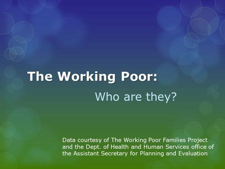 The Working Poor: Who are they? Data courtesy of The Working Poor Families Project and the Dept. of Health and Human Services office of the Assistant Secretary.