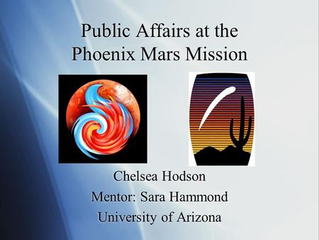 Public Affairs at the Phoenix Mars Mission Chelsea Hodson Mentor: Sara Hammond University of Arizona Chelsea Hodson Mentor: Sara Hammond University of.