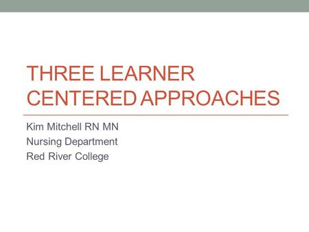 THREE LEARNER CENTERED APPROACHES Kim Mitchell RN MN Nursing Department Red River College.