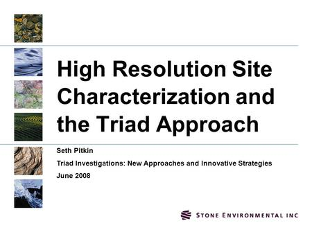 High Resolution Site Characterization and the Triad Approach Seth Pitkin Triad <strong>Investigations</strong>: New Approaches and Innovative Strategies June 2008.